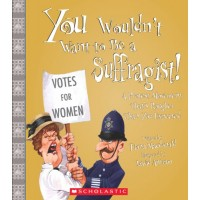 You Wouldn't Want to Be a Suffragist!: A Protest Movement That's Rougher Than You Expected