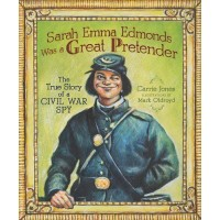Sarah Emma Edmonds Was a Great Pretender: The True Story of a Civil War Spy  
